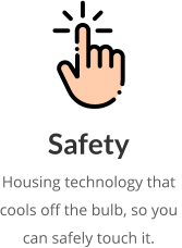 Safety Housing technology that  cools off the bulb, so you  can safely touch it.